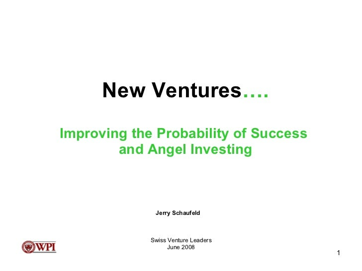 New Ventures …. Improving the Probability of Success  and Angel Investing Swiss Venture Leaders June 2008 Jerry Schaufeld