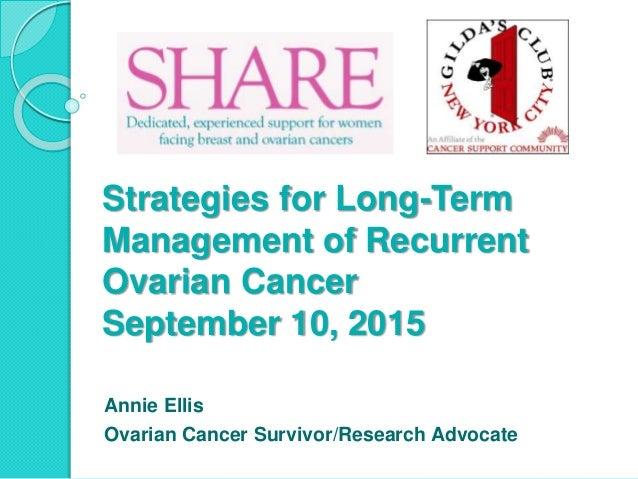 Strategies for Long-Term Management of Recurrent Ovarian Cancer September 10, 2015 Annie Ellis Ovarian Cancer Survivor/Res...