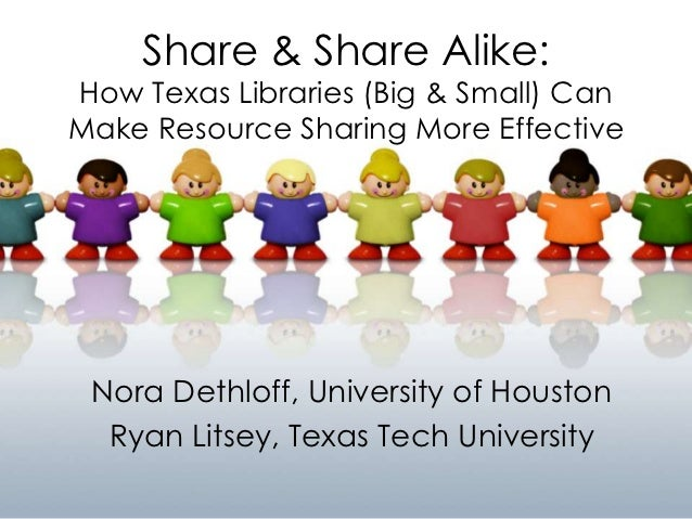 Share & Share Alike:How Texas Libraries (Big & Small) CanMake Resource Sharing More Effective Nora Dethloff, University of...