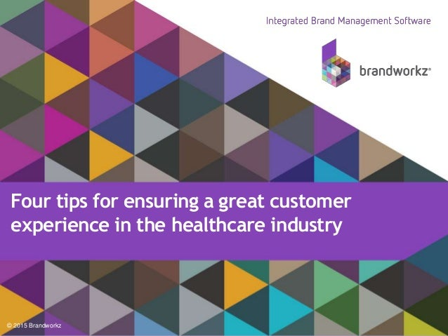 © 2015 Brandworkz Four tips for ensuring a great customer experience in the healthcare industry
