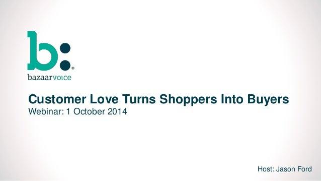 0  Customer Love Turns Shoppers Into Buyers  Webinar: 1 October 2014  Host: Jason Ford