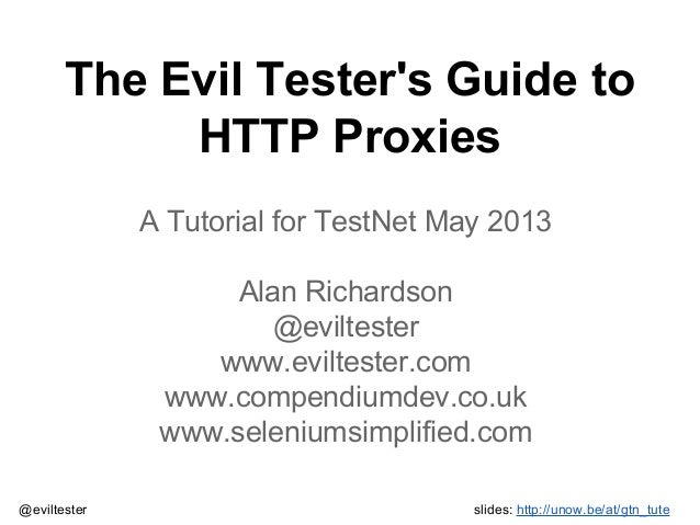 The Evil Tester's Guide to HTTP Proxies A Tutorial for TestNet May 2013 Alan Richardson @eviltester www.eviltester.com www...