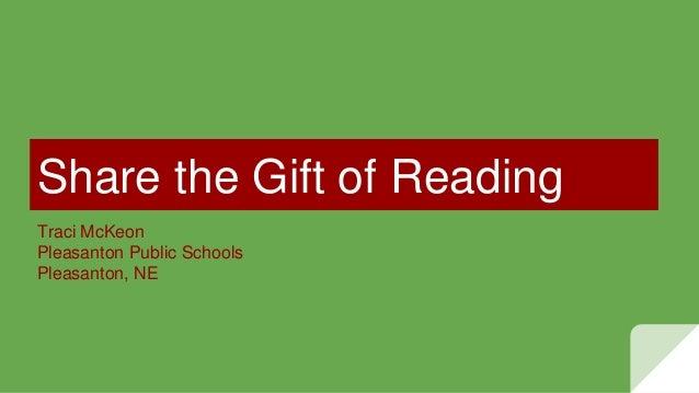 Share the Gift of Reading Traci McKeon Pleasanton Public Schools Pleasanton, NE