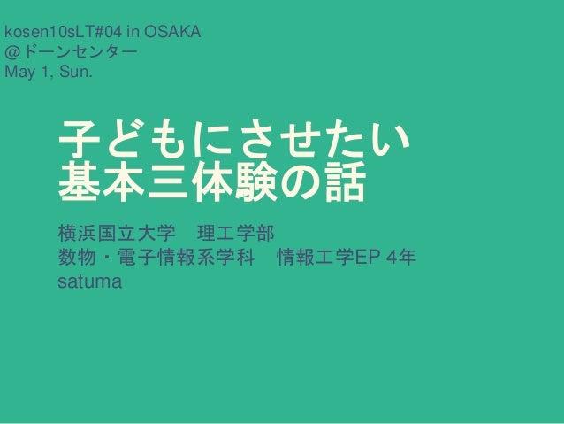 子どもにさせたい 基本三体験の話 横浜国立大学 理工学部 数物・電子情報系学科 情報工学EP 4年 satuma kosen10sLT#04 in OSAKA @ドーンセンター May 1, Sun.