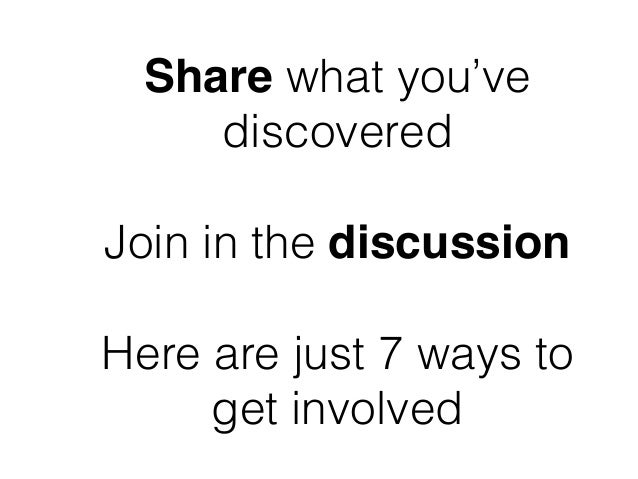 Share what you've discovered ! Join in the discussion ! Here are just 7 ways to get involved