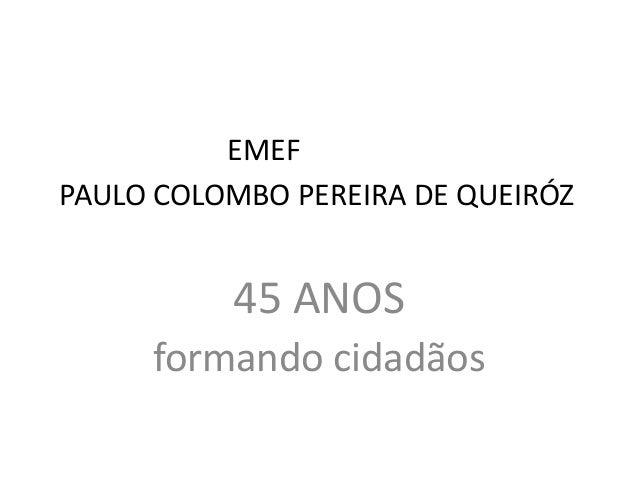 EMEF PAULO COLOMBO PEREIRA DE QUEIRÓZ 45 ANOS formando cidadãos
