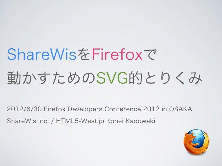 ShareWisをFirefoxで動かすためのSVG的とりくみ2012/6/30 Firefox Developers Conference 2012 in OSAKAShareWis Inc. / HTML5-West.jp Kohei Ka...