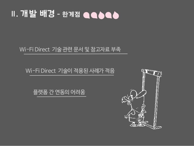 Ⅱ. 개발 배경 - 한계점 플랫폼 간 연동의 어려움 Wi-Fi Direct 기술 관련 문서 및 참고자료 부족 Wi-Fi Direct 기술이 적용된 사례가 적음