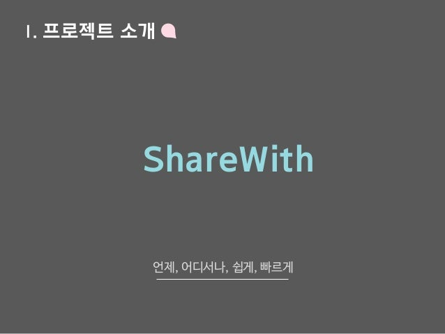 Ⅰ. 프로젝트 소개 ShareWith 언제, 어디서나, 쉽게, 빠르게