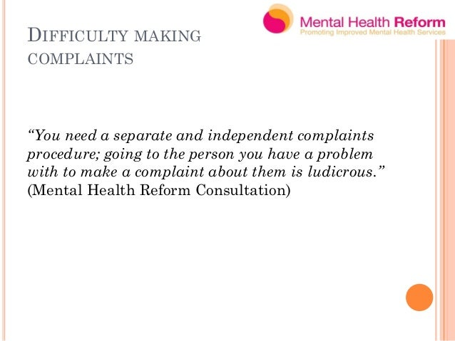 DIFFICULTY MAKING COMPLAINTS MHR recommendation:  A complaints mechanism independent of the service provider  Mental Hea...