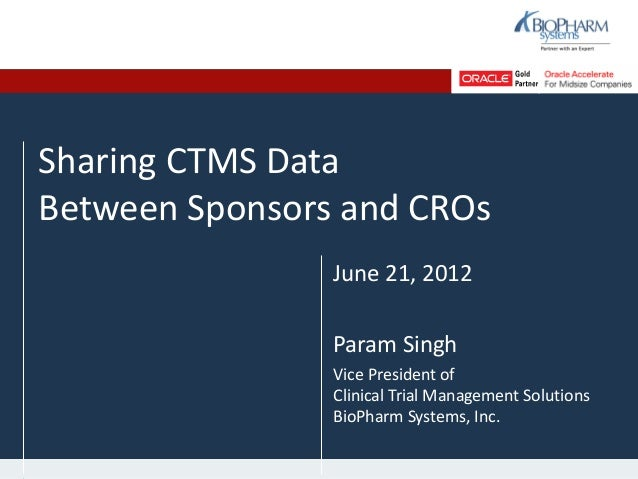 Sharing CTMS DataBetween Sponsors and CROsJune 21, 2012Param SinghVice President ofClinical Trial Management SolutionsBioP...
