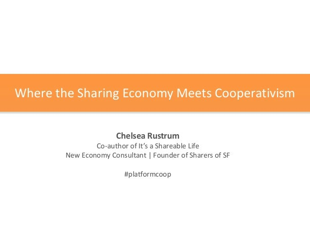 Where	   the	   Sharing	   Economy	   Meets	   Cooperativism Chelsea	   Rustrum	    Co-­‐author	   of	   It's	   a	   Shar...