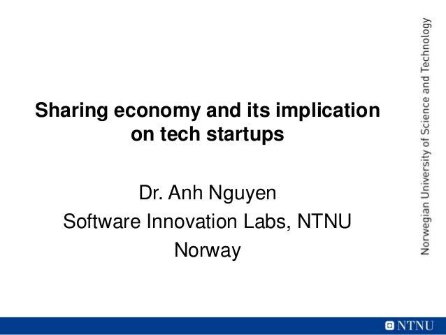 Sharing economy and its implication on tech startups Dr. Anh Nguyen Software Innovation Labs, NTNU Norway