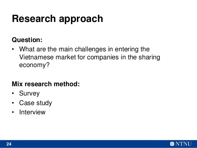 24 Research approach Question: • What are the main challenges in entering the Vietnamese market for companies in the shari...