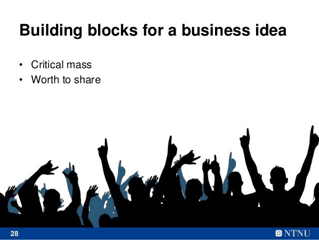 28 Building blocks for a business idea • Critical mass • Worth to share