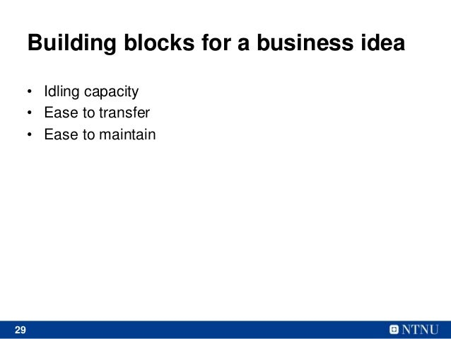 29 Building blocks for a business idea • Idling capacity • Ease to transfer • Ease to maintain