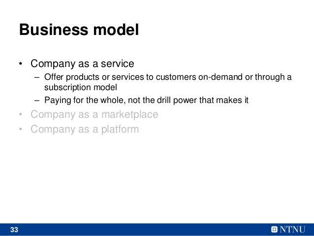 33 Business model • Company as a service – Offer products or services to customers on-demand or through a subscription mod...