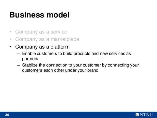35 Business model • Company as a service • Company as a marketplace • Company as a platform – Enable customers to build pr...