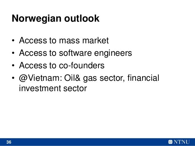 36 Norwegian outlook • Access to mass market • Access to software engineers • Access to co-founders • @Vietnam: Oil& gas s...