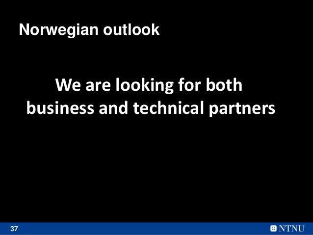 37 Norwegian outlook We are looking for both business and technical partners
