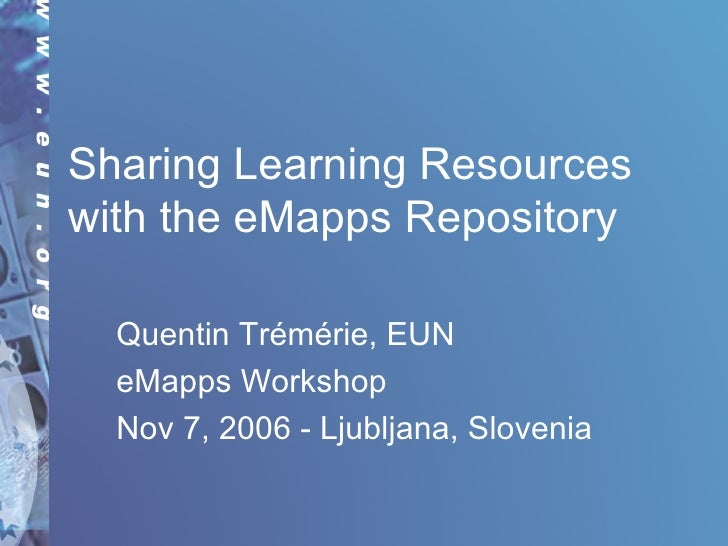 Sharing Learning Resources with the eMapps Repository Quentin Trémérie, EUN eMapps Workshop Nov 7, 2006 - Ljubljana, Slove...