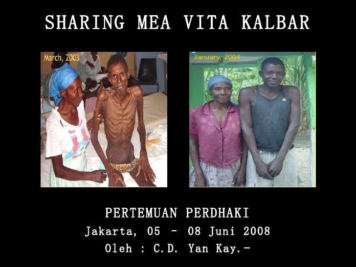 SHARING MEA VITA KALBAR PERTEMUAN PERDHAKI Jakarta, 05 – 08 Juni 2008 Oleh : C.D. Yan Kay.-