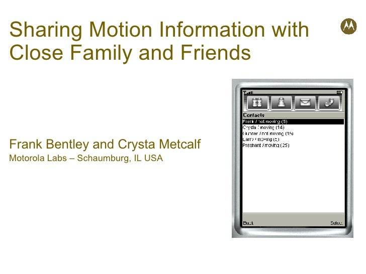 Sharing Motion Information with Close Family and Friends Frank Bentley and Crysta Metcalf Motorola Labs – Schaumburg, IL USA
