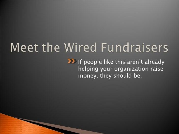 <ul><li>If people like this aren't already helping your organization raise money, they should be. </li></ul>