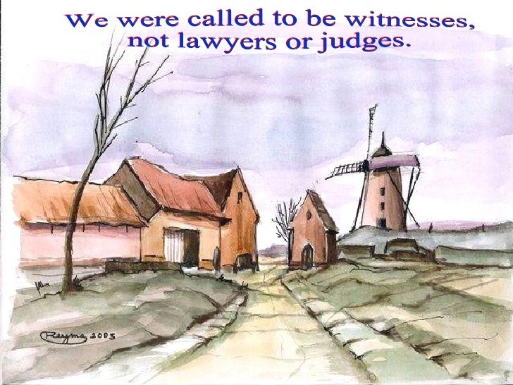 We were called to be witnesses, not lawyers or judges.