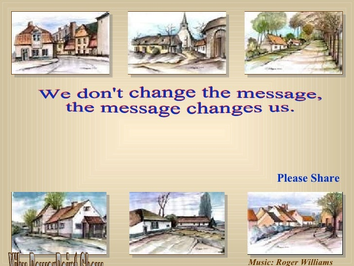 Music: Roger Williams We don't change the message, the message changes us. Please Share Xiby PowerPoint Show
