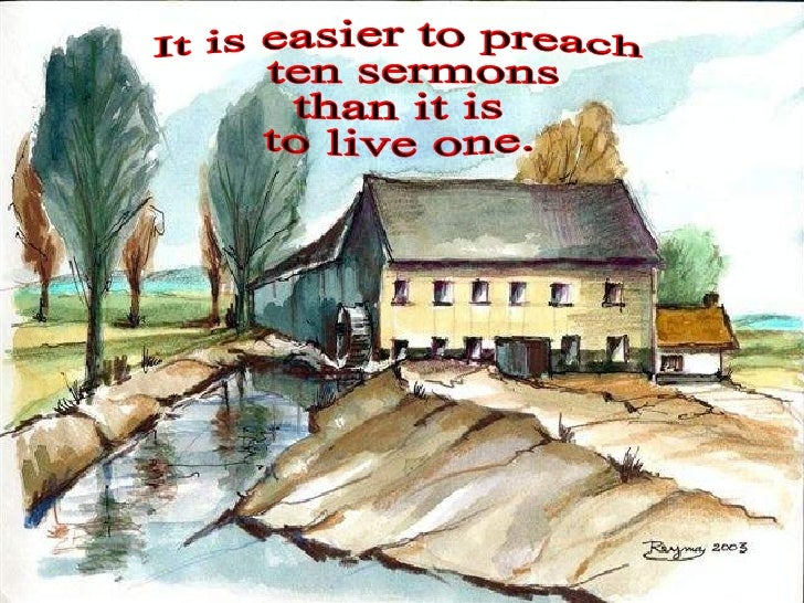 It is easier to preach ten sermons  than it is  to live one.