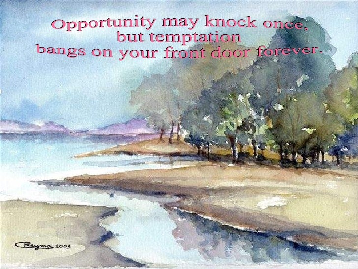 Opportunity may knock once,  but temptation bangs on your front door forever.