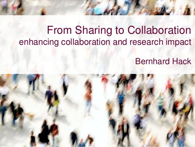 From Sharing to Collaboration enhancing collaboration and research impact Bernhard Hack
