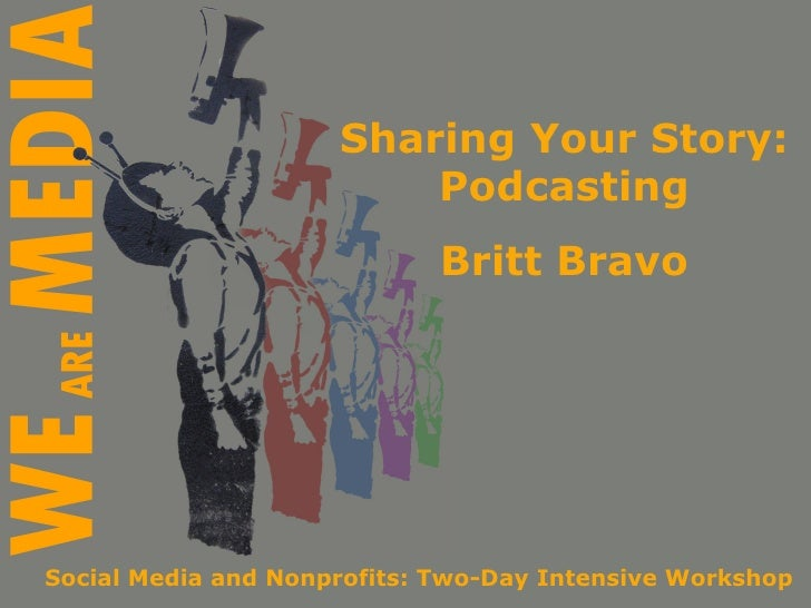 Sharing Your Story: Podcasting Britt Bravo Social Media and Nonprofits: Two-Day Intensive Workshop
