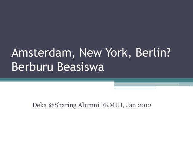 Amsterdam, New York, Berlin?Berburu Beasiswa   Deka @Sharing Alumni FKMUI, Jan 2012