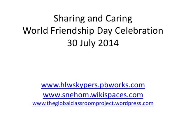 Sharing and Caring World Friendship Day Celebration 30 July 2014 www.hlwskypers.pbworks.com www.snehom.wikispaces.com www....