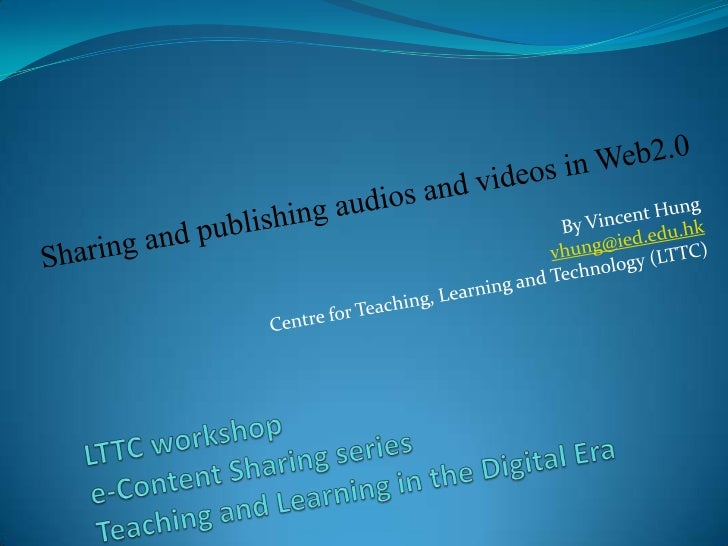 Sharing and publishing audios and videos in Web2.0<br />By Vincent Hung<br />vhung@ied.edu.hk<br />Centre for Teaching, Le...