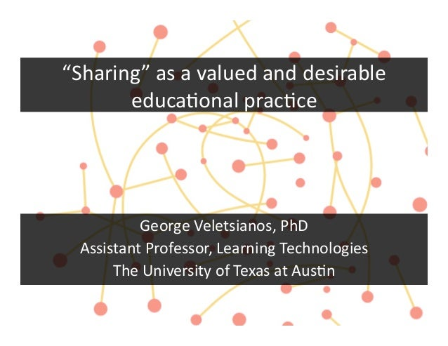 """Sharing""	  as	  a	  valued	  and	  desirable	         educa3onal	  prac3ce	  	             George	  Veletsianos,	  PhD	  ..."