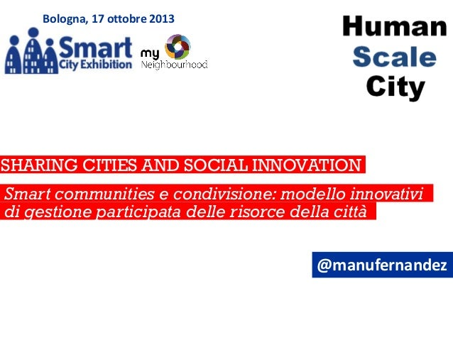 Bologna, 17 ottobre 2013  SHARING CITIES AND SOCIAL INNOVATION to manage knowledge cities Smart communities e condivisione...