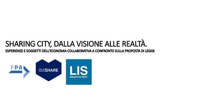 SHARING CITY, DALLA VISIONE ALLE REALTÀ. ESPERIENZE E SOGGETTI DELL'ECONOMIA COLLABORATIVA A CONFRONTO SULLA PROPOSTA DI L...