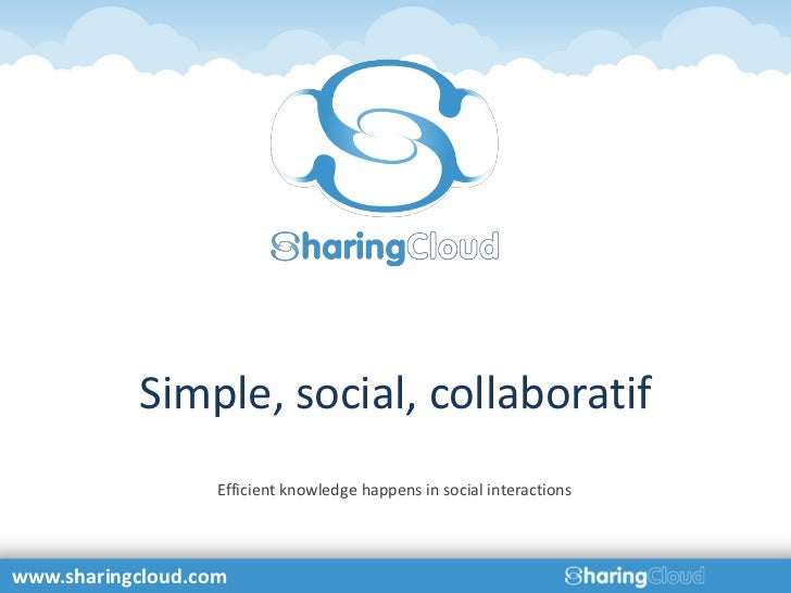 Simple, social, collaboratif                   Efficient knowledge happens in social interactionswww.sharingcloud.com