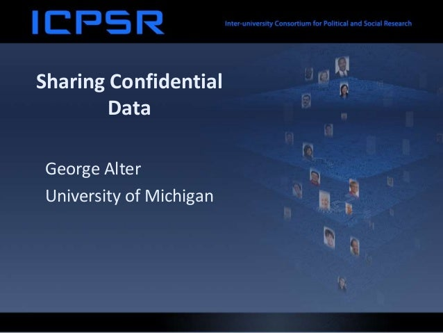 Sharing Confidential Data George Alter University of Michigan
