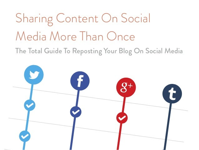 Sharing Content On Social Media More Than Once The Total Guide To Reposting Your Blog On Social Media