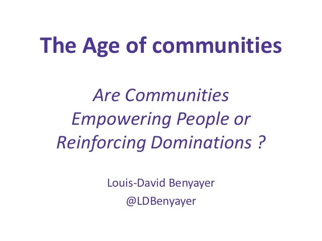 The Age of communities Are Communities Empowering People or Reinforcing Dominations ? Louis-David Benyayer @LDBenyayer