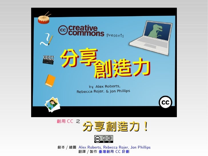 創用 CC 之             分享創造力! 劇本 / 繪圖 Alex Roberts, Rebecca Rojer, Jon Phillips         翻譯 / 製作 臺灣創用 CC 計劃