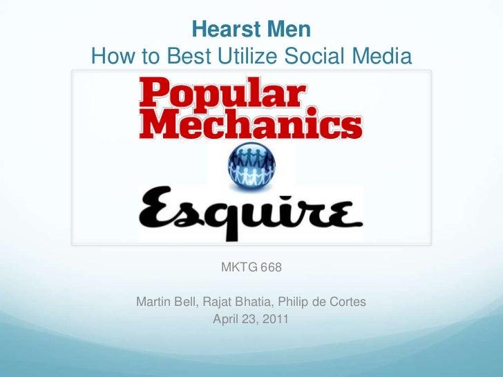 Hearst Men<br />How to Best Utilize Social Media<br />MKTG 668<br />Martin Bell, Rajat Bhatia, Philip de Cortes<br />April...
