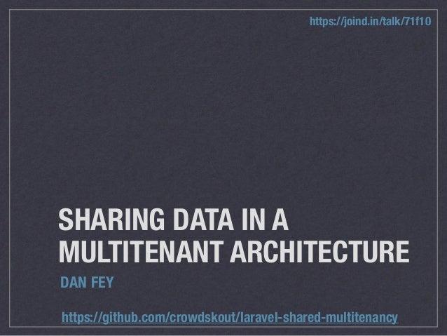 SHARING DATA IN A MULTITENANT ARCHITECTURE DAN FEY https://github.com/crowdskout/laravel-shared-multitenancy https://joind...