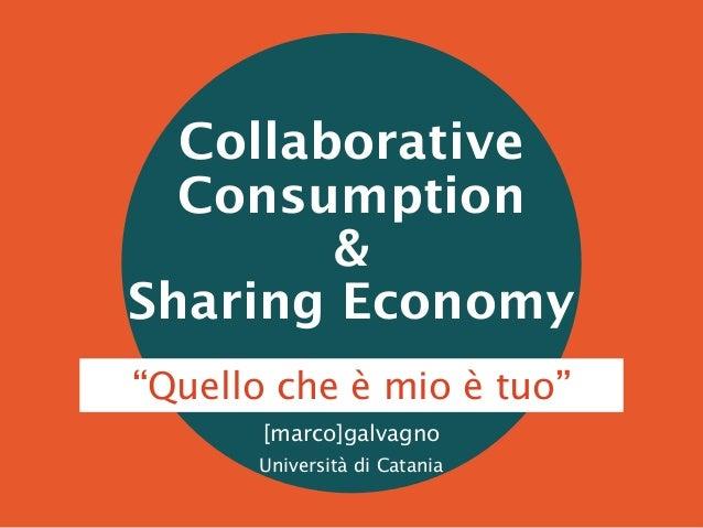 """Collaborative Consumption & Sharing Economy [marco]galvagno Università di Catania """"Quello che è mio è tuo"""""""