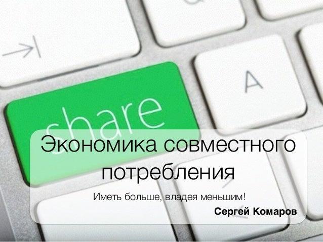 Экономика совместного потребления Иметь больше, владея меньшим! Сергей Комаров