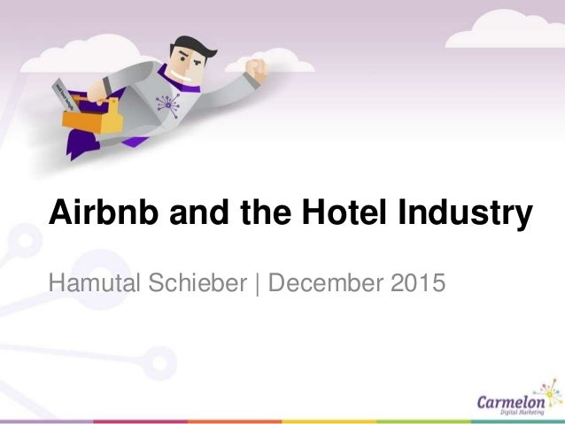 Airbnb and the Hotel Industry Hamutal Schieber | December 2015